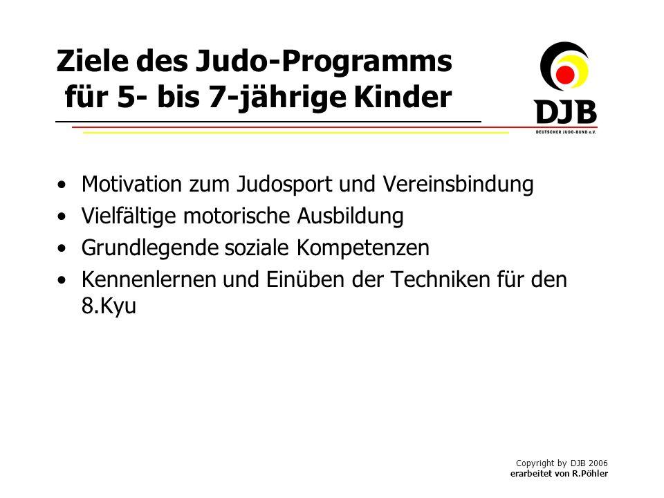 Copyright by DJB 2006 erarbeitet von R.Pöhler Ziele des Judo-Programms für 5- bis 7-jährige Kinder Motivation zum Judosport und Vereinsbindung Vielfältige motorische Ausbildung Grundlegende soziale Kompetenzen Kennenlernen und Einüben der Techniken für den 8.Kyu