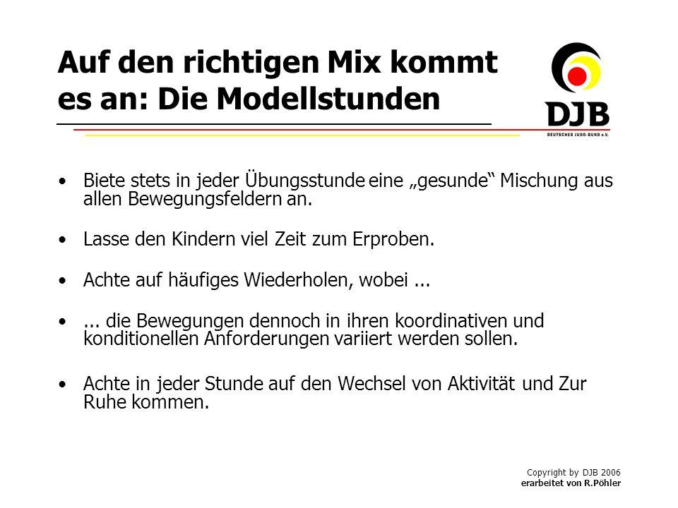 Copyright by DJB 2006 erarbeitet von R.Pöhler Auf den richtigen Mix kommt es an: Die Modellstunden Biete stets in jeder Übungsstunde eine gesunde Mischung aus allen Bewegungsfeldern an.