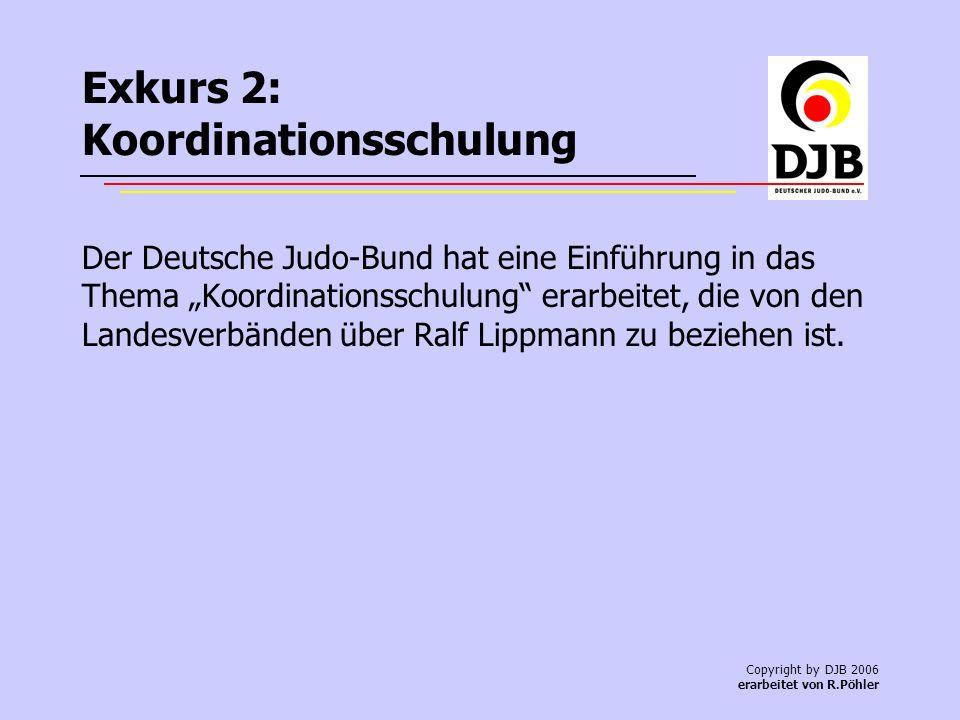 Copyright by DJB 2006 erarbeitet von R.Pöhler Exkurs 2: Koordinationsschulung Der Deutsche Judo-Bund hat eine Einführung in das Thema Koordinationsschulung erarbeitet, die von den Landesverbänden über Ralf Lippmann zu beziehen ist.