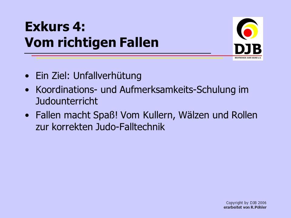 Copyright by DJB 2006 erarbeitet von R.Pöhler Exkurs 4: Vom richtigen Fallen Ein Ziel: Unfallverhütung Koordinations- und Aufmerksamkeits-Schulung im Judounterricht Fallen macht Spaß.