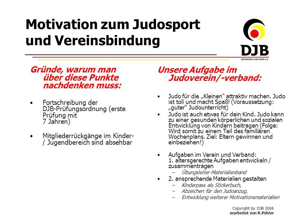 Copyright by DJB 2006 erarbeitet von R.Pöhler Motivation zum Judosport und Vereinsbindung Unsere Aufgabe im Judoverein/-verband: Judo für die Kleinen attraktiv machen.