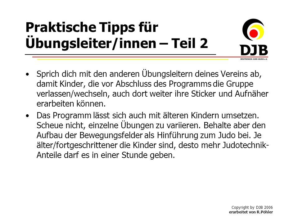 Copyright by DJB 2006 erarbeitet von R.Pöhler Praktische Tipps für Übungsleiter/innen – Teil 2 Sprich dich mit den anderen Übungsleitern deines Vereins ab, damit Kinder, die vor Abschluss des Programms die Gruppe verlassen/wechseln, auch dort weiter ihre Sticker und Aufnäher erarbeiten können.