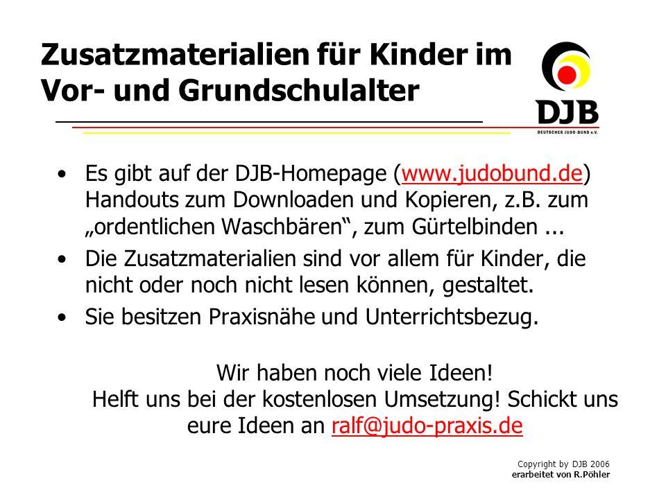 Copyright by DJB 2006 erarbeitet von R.Pöhler Zusatzmaterialien für Kinder im Vor- und Grundschulalter Es gibt auf der DJB-Homepage (www.judobund.de) Handouts zum Downloaden und Kopieren, z.B.