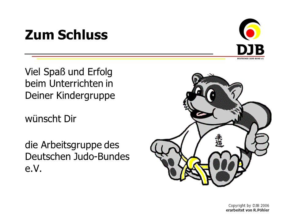 Copyright by DJB 2006 erarbeitet von R.Pöhler Zum Schluss Viel Spaß und Erfolg beim Unterrichten in Deiner Kindergruppe wünscht Dir die Arbeitsgruppe des Deutschen Judo-Bundes e.V.
