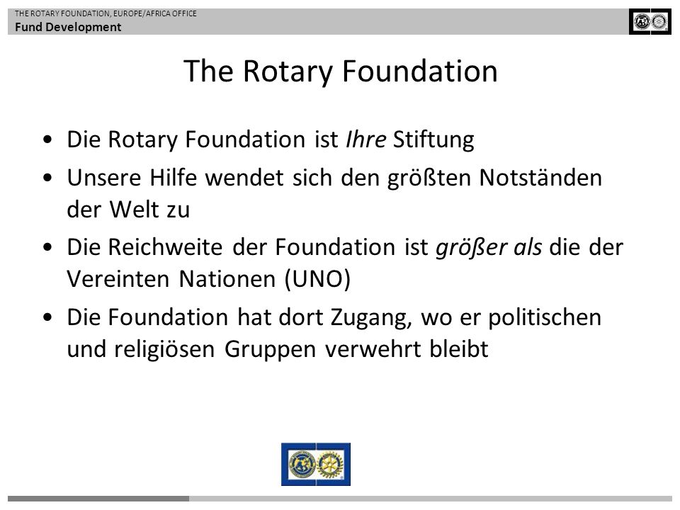 THE ROTARY FOUNDATION, EUROPE/AFRICA OFFICE Fund Development The Rotary Foundation Die Rotary Foundation ist Ihre Stiftung Unsere Hilfe wendet sich de