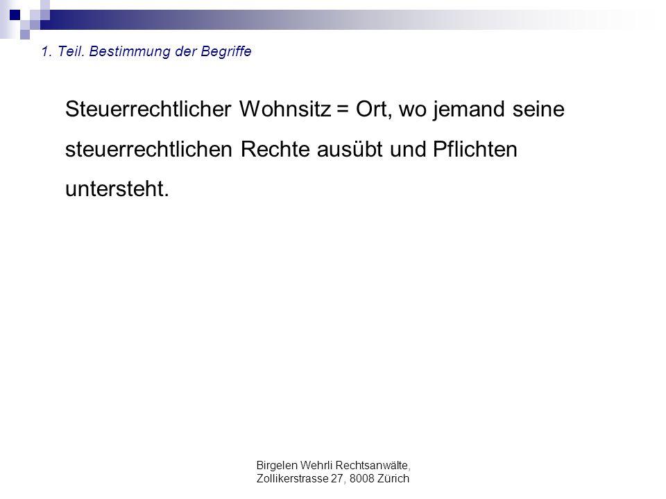 Birgelen Wehrli Rechtsanwälte, Zollikerstrasse 27, 8008 Zürich 1. Teil. Bestimmung der Begriffe Steuerrechtlicher Wohnsitz = Ort, wo jemand seine steu