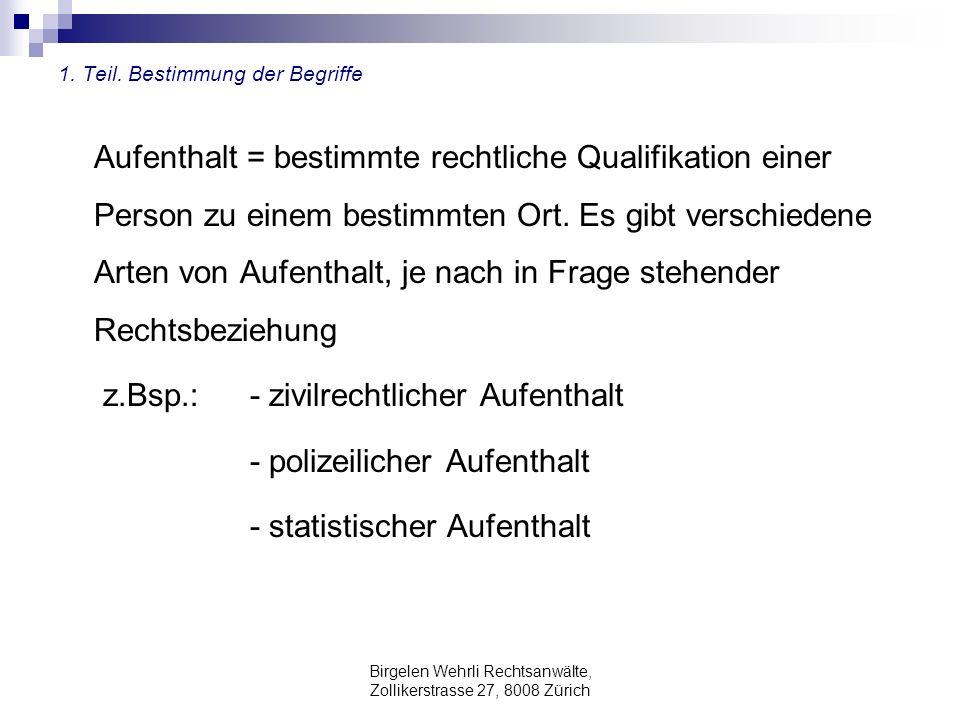Birgelen Wehrli Rechtsanwälte, Zollikerstrasse 27, 8008 Zürich 1. Teil. Bestimmung der Begriffe Aufenthalt = bestimmte rechtliche Qualifikation einer