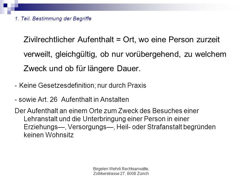 Birgelen Wehrli Rechtsanwälte, Zollikerstrasse 27, 8008 Zürich 1. Teil. Bestimmung der Begriffe Zivilrechtlicher Aufenthalt = Ort, wo eine Person zurz