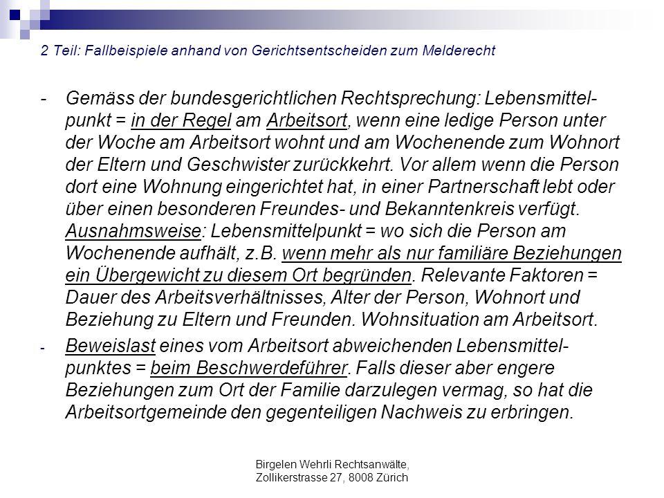 Birgelen Wehrli Rechtsanwälte, Zollikerstrasse 27, 8008 Zürich 2 Teil: Fallbeispiele anhand von Gerichtsentscheiden zum Melderecht - Gemäss der bundesgerichtlichen Rechtsprechung: Lebensmittel- punkt = in der Regel am Arbeitsort, wenn eine ledige Person unter der Woche am Arbeitsort wohnt und am Wochenende zum Wohnort der Eltern und Geschwister zurückkehrt.