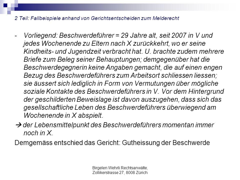 Birgelen Wehrli Rechtsanwälte, Zollikerstrasse 27, 8008 Zürich 2 Teil: Fallbeispiele anhand von Gerichtsentscheiden zum Melderecht - Vorliegend: Beschwerdeführer = 29 Jahre alt, seit 2007 in V und jedes Wochenende zu Eltern nach X zurückkehrt, wo er seine Kindheits- und Jugendzeit verbracht hat.
