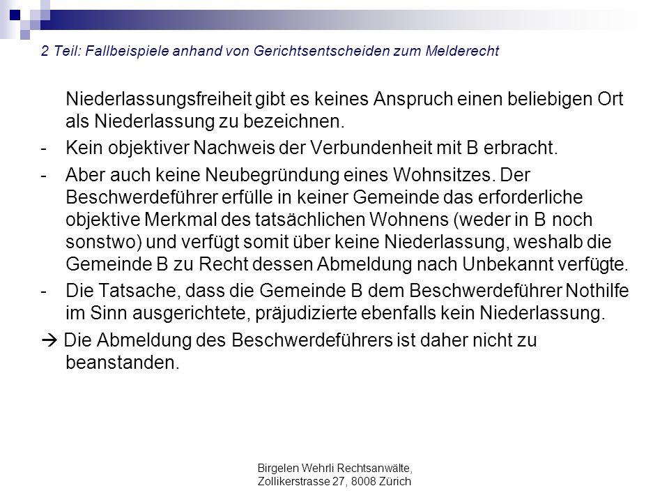 Birgelen Wehrli Rechtsanwälte, Zollikerstrasse 27, 8008 Zürich 2 Teil: Fallbeispiele anhand von Gerichtsentscheiden zum Melderecht Niederlassungsfreiheit gibt es keines Anspruch einen beliebigen Ort als Niederlassung zu bezeichnen.