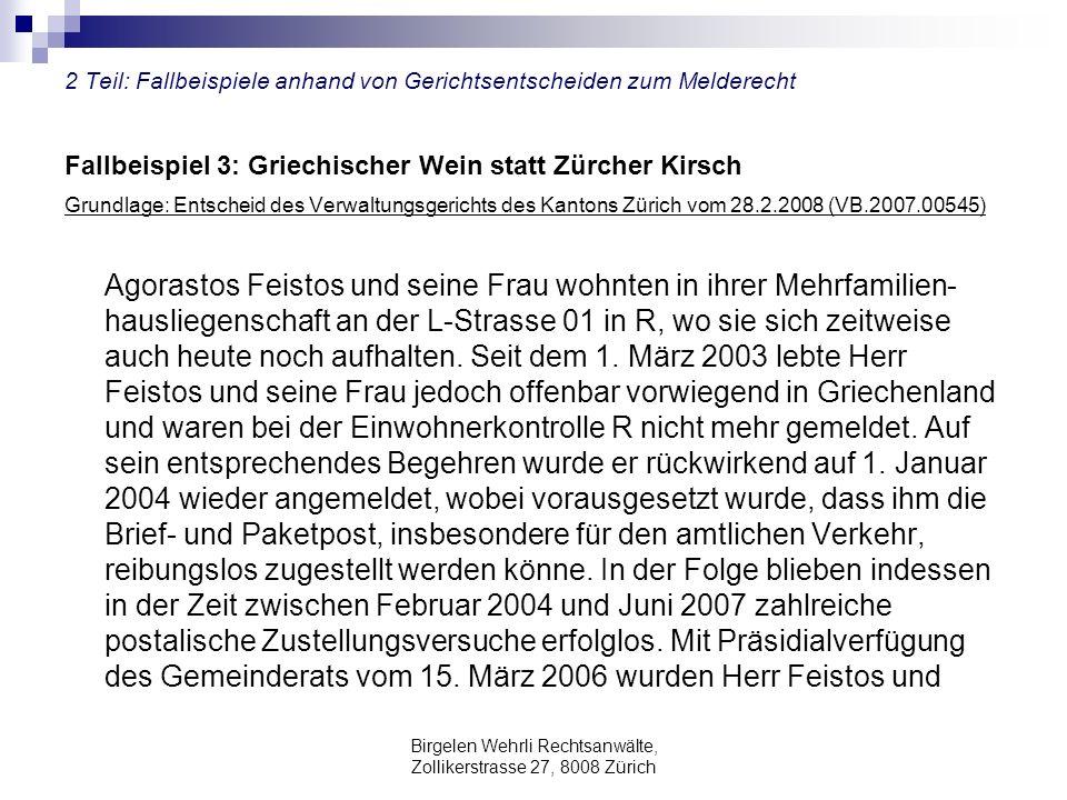 Birgelen Wehrli Rechtsanwälte, Zollikerstrasse 27, 8008 Zürich 2 Teil: Fallbeispiele anhand von Gerichtsentscheiden zum Melderecht Fallbeispiel 3: Griechischer Wein statt Zürcher Kirsch Grundlage: Entscheid des Verwaltungsgerichts des Kantons Zürich vom 28.2.2008 (VB.2007.00545) Agorastos Feistos und seine Frau wohnten in ihrer Mehrfamilien- hausliegenschaft an der L-Strasse 01 in R, wo sie sich zeitweise auch heute noch aufhalten.