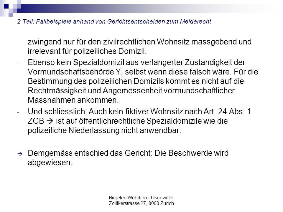 Birgelen Wehrli Rechtsanwälte, Zollikerstrasse 27, 8008 Zürich 2 Teil: Fallbeispiele anhand von Gerichtsentscheiden zum Melderecht zwingend nur für den zivilrechtlichen Wohnsitz massgebend und irrelevant für polizeiliches Domizil.