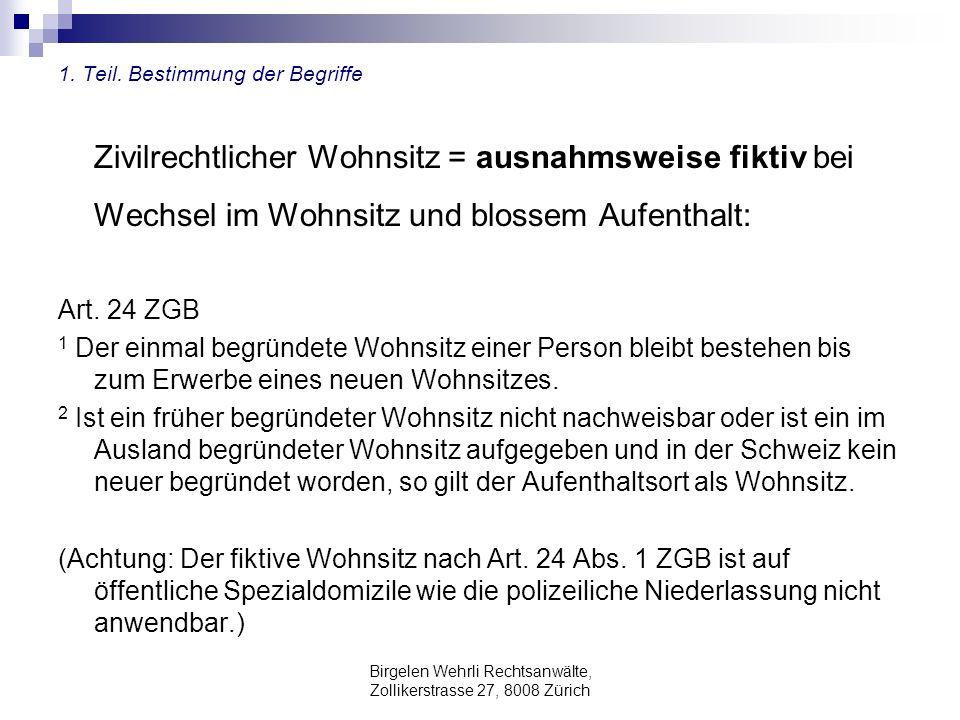 Birgelen Wehrli Rechtsanwälte, Zollikerstrasse 27, 8008 Zürich 1. Teil. Bestimmung der Begriffe Zivilrechtlicher Wohnsitz = ausnahmsweise fiktiv bei W