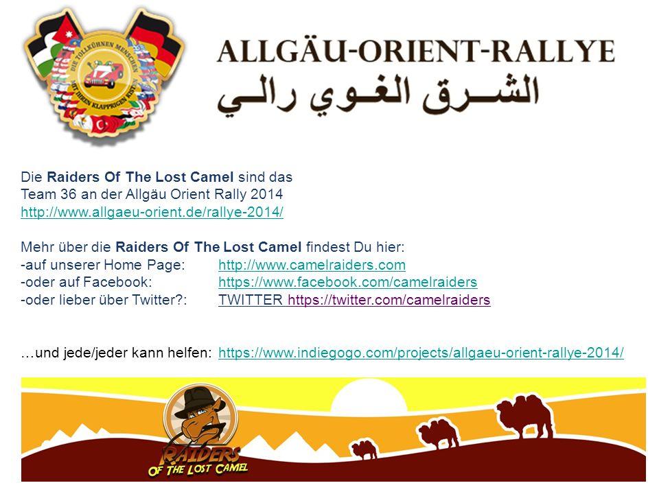 Die Raiders Of The Lost Camel sind das Team 36 an der Allgäu Orient Rally 2014 http://www.allgaeu-orient.de/rallye-2014/ Mehr über die Raiders Of The Lost Camel findest Du hier: -auf unserer Home Page: http://www.camelraiders.comhttp://www.camelraiders.com -oder auf Facebook: https://www.facebook.com/camelraidershttps://www.facebook.com/camelraiders -oder lieber über Twitter : TWITTER https://twitter.com/camelraiders …und jede/jeder kann helfen:https://www.indiegogo.com/projects/allgaeu-orient-rallye-2014/https://www.indiegogo.com/projects/allgaeu-orient-rallye-2014/