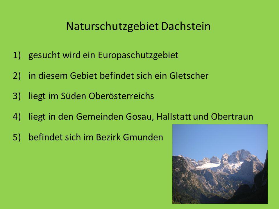 Naturschutzgebiet Dachstein 1)gesucht wird ein Europaschutzgebiet 2)in diesem Gebiet befindet sich ein Gletscher 3)liegt im Süden Oberösterreichs 4)li