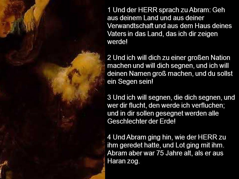 1 Und der HERR sprach zu Abram: Geh aus deinem Land und aus deiner Verwandtschaft und aus dem Haus deines Vaters in das Land, das ich dir zeigen werde