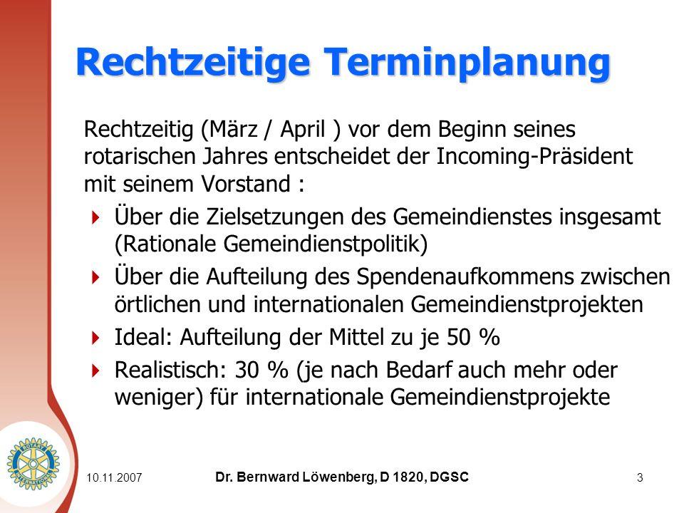 Rechtzeitige Terminplanung Rechtzeitig (März / April ) vor dem Beginn seines rotarischen Jahres entscheidet der Incoming-Präsident mit seinem Vorstand : Über die Zielsetzungen des Gemeindienstes insgesamt (Rationale Gemeindienstpolitik) Über die Aufteilung des Spendenaufkommens zwischen örtlichen und internationalen Gemeindienstprojekten Ideal: Aufteilung der Mittel zu je 50 % Realistisch: 30 % (je nach Bedarf auch mehr oder weniger) für internationale Gemeindienstprojekte 10.11.20073 Dr.