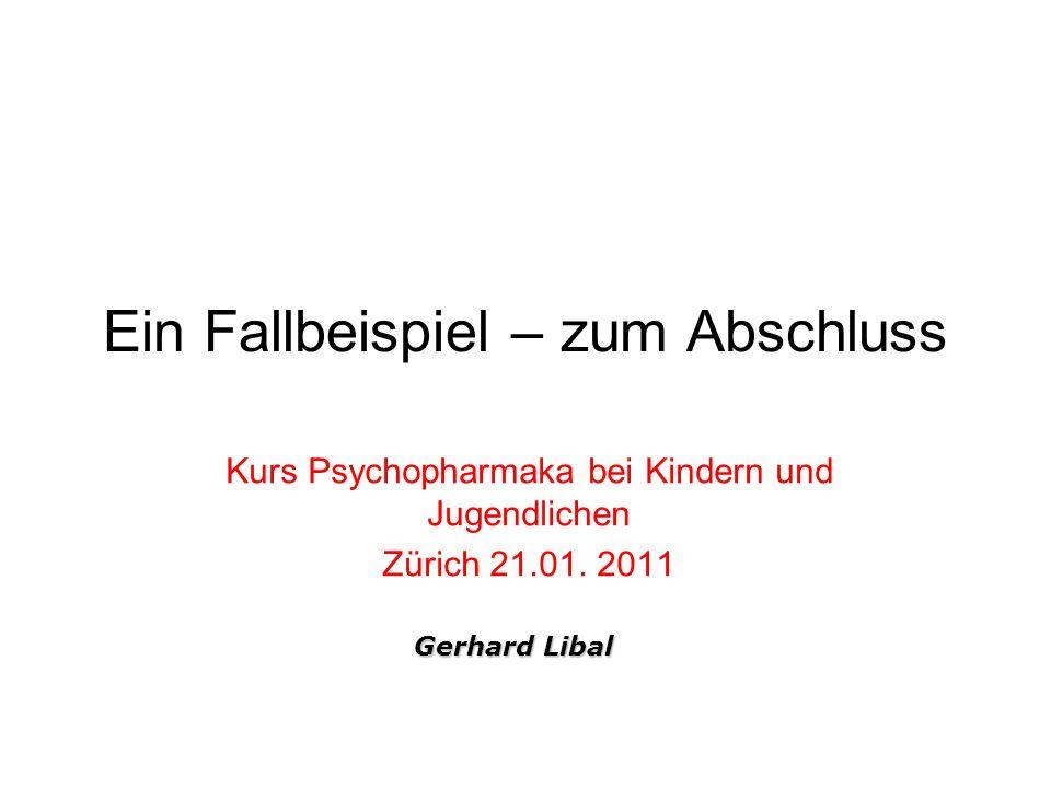 Ein Fallbeispiel – zum Abschluss Kurs Psychopharmaka bei Kindern und Jugendlichen Zürich 21.01. 2011 Gerhard Libal