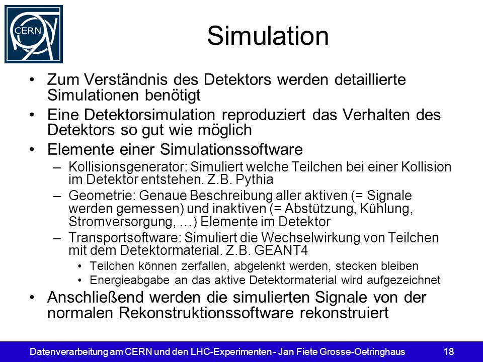 Datenverarbeitung am CERN und den LHC-Experimenten - Jan Fiete Grosse-Oetringhaus18 Simulation Zum Verständnis des Detektors werden detaillierte Simul