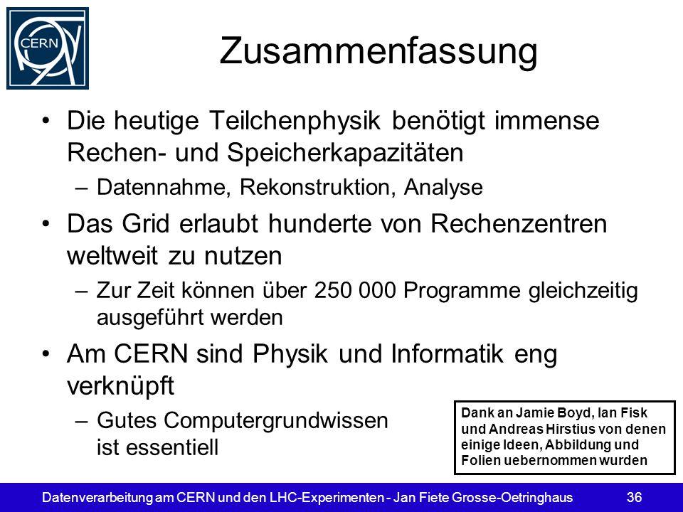 Datenverarbeitung am CERN und den LHC-Experimenten - Jan Fiete Grosse-Oetringhaus36 Zusammenfassung Die heutige Teilchenphysik benötigt immense Rechen