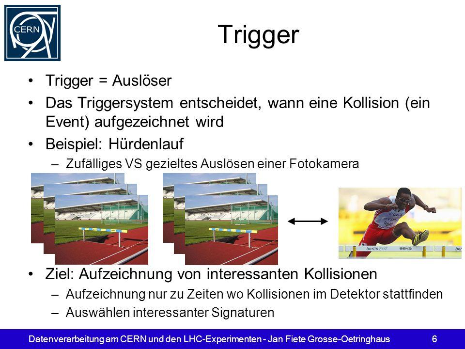 Datenverarbeitung am CERN und den LHC-Experimenten - Jan Fiete Grosse-Oetringhaus6 Trigger Trigger = Auslöser Das Triggersystem entscheidet, wann eine