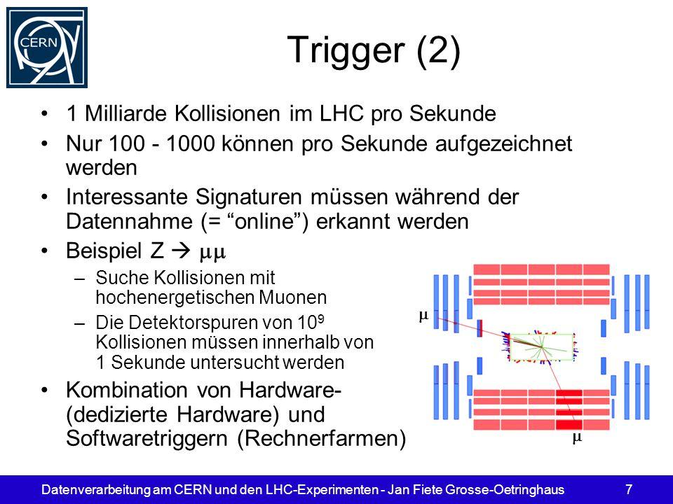 Datenverarbeitung am CERN und den LHC-Experimenten - Jan Fiete Grosse-Oetringhaus7 Trigger (2) 1 Milliarde Kollisionen im LHC pro Sekunde Nur 100 - 10