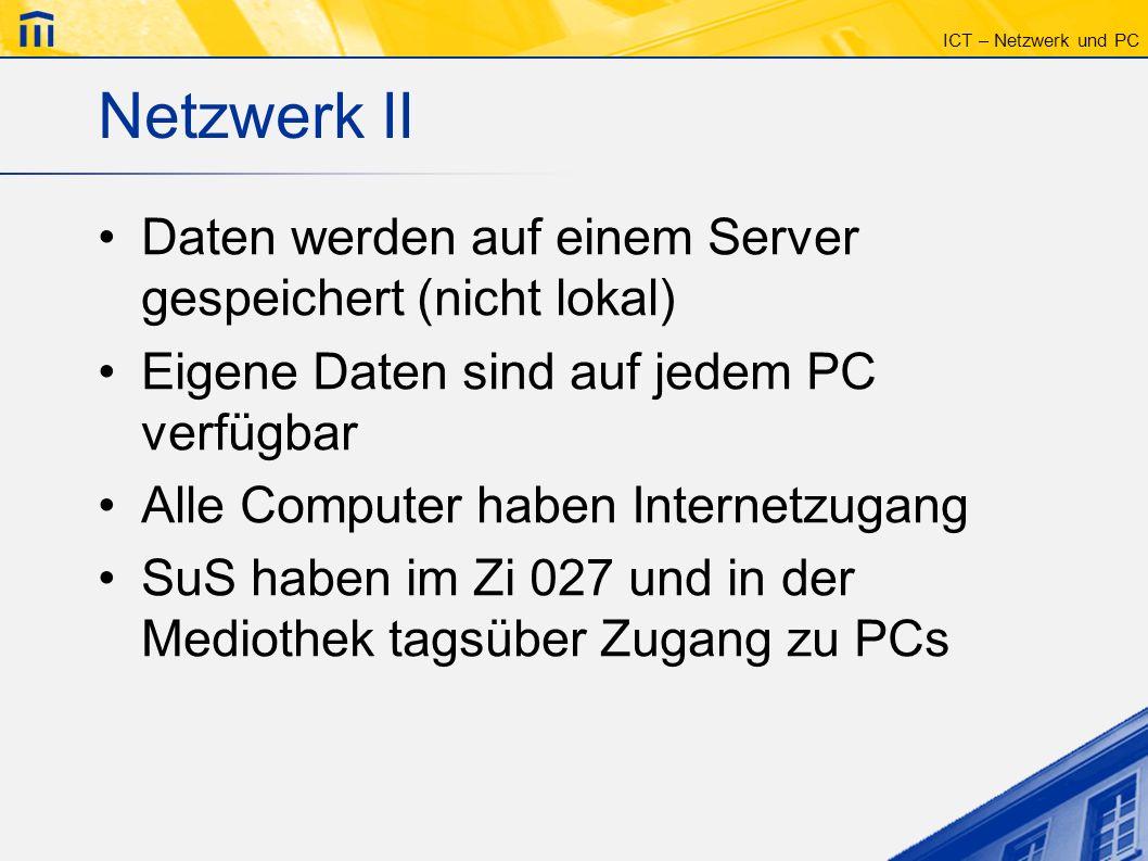 ICT – Netzwerk und PC Laufwerk H:\ Home-Laufwerk des angemeldeten Benutzers Persönliche Daten Lehrer können die Daten nicht lesen Administratoren haben überall Zugriff (systembedingt)