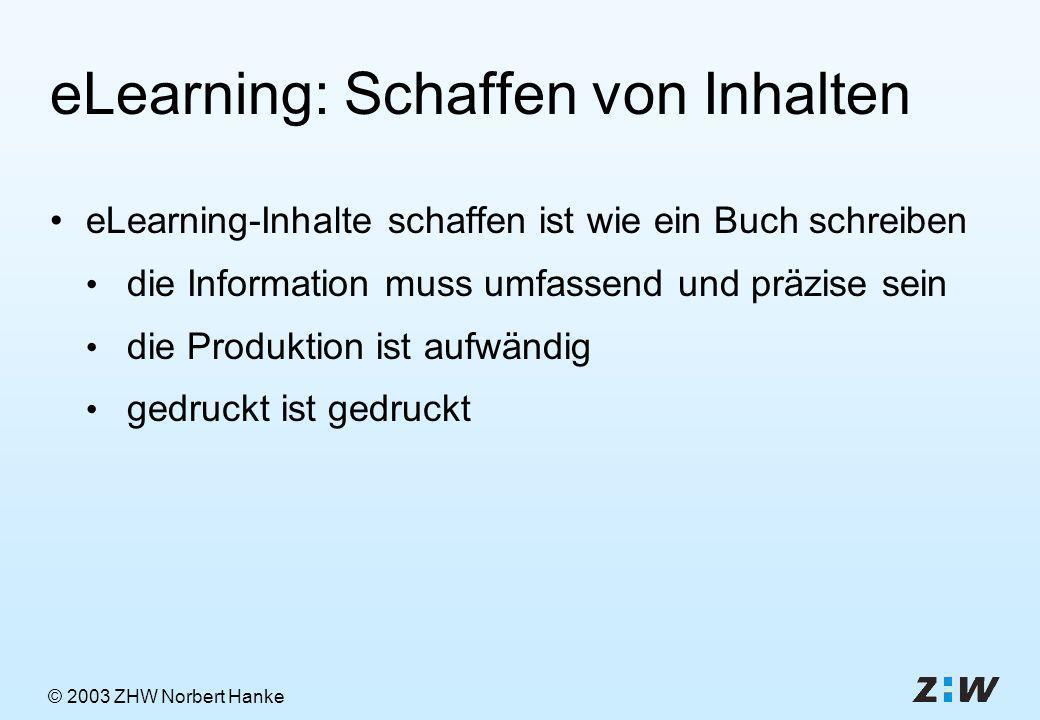 © 2003 ZHW Norbert Hanke eLearning: Schaffen von Inhalten eLearning-Inhalte schaffen ist wie ein Buch schreiben die Information muss umfassend und präzise sein die Produktion ist aufwändig gedruckt ist gedruckt