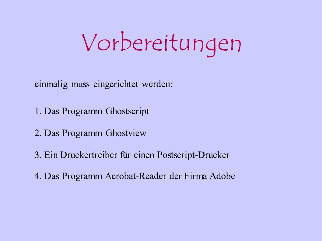 Vorbereitungen einmalig muss eingerichtet werden: 1. Das Programm Ghostscript 2. Das Programm Ghostview 3. Ein Druckertreiber für einen Postscript-Dru