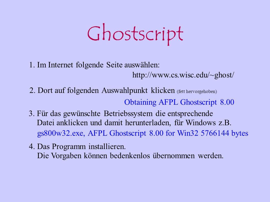 Ghostscript gs800w32.exe, AFPL Ghostscript 8.00 for Win32 5766144 bytes http://www.cs.wisc.edu/~ghost/ 1. Im Internet folgende Seite auswählen: 2. Dor