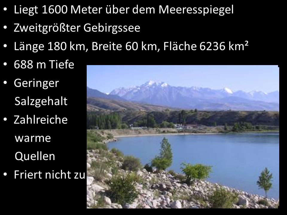 Liegt 1600 Meter über dem Meeresspiegel Zweitgrößter Gebirgssee Länge 180 km, Breite 60 km, Fläche 6236 km² 688 m Tiefe Geringer Salzgehalt Zahlreiche