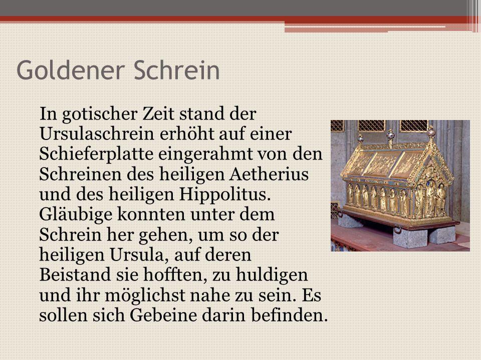 Goldener Schrein In gotischer Zeit stand der Ursulaschrein erhöht auf einer Schieferplatte eingerahmt von den Schreinen des heiligen Aetherius und des heiligen Hippolitus.