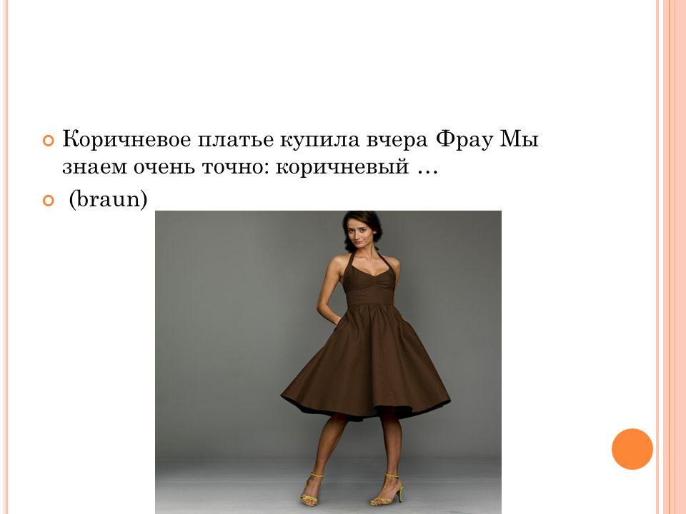 Коричневое платье купила вчера Фрау Мы знаем очень точно: коричневый … (braun)