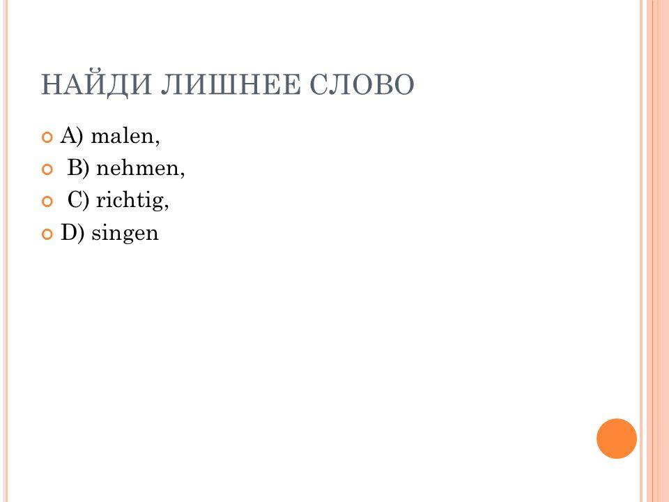 НАЙДИ ЛИШНЕЕ СЛОВО A) malen, B) nehmen, C) richtig, D) singen