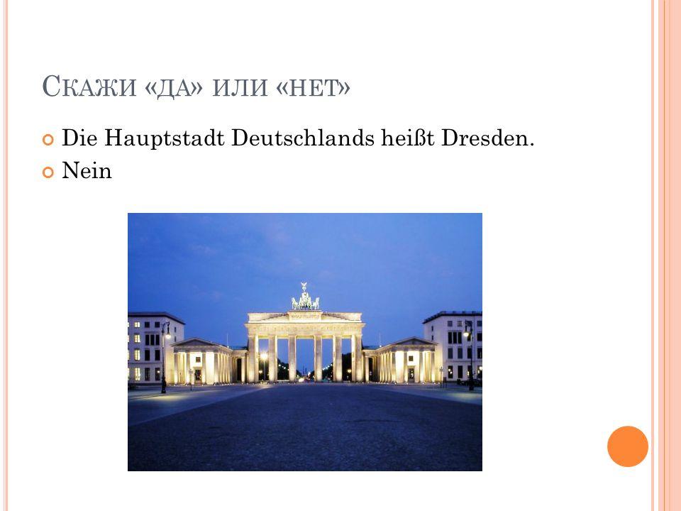 С КАЖИ « ДА » ИЛИ « НЕТ » Die Hauptstadt Deutschlands heißt Dresden. Nein