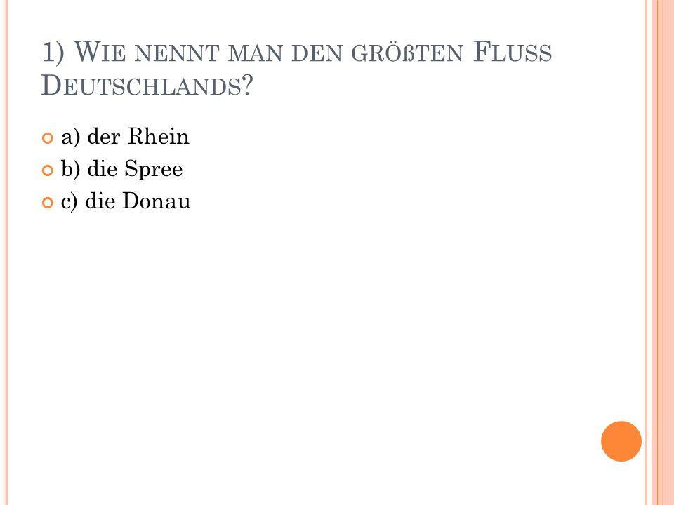 1) W IE NENNT MAN DEN GRÖßTEN F LUSS D EUTSCHLANDS a) der Rhein b) die Spree c) die Donau