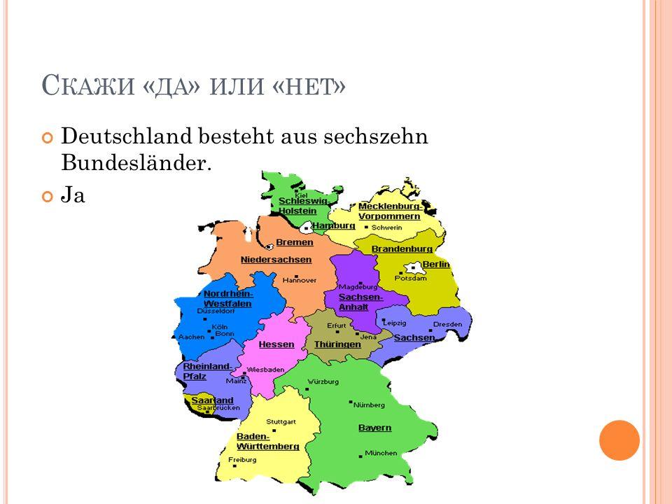 С КАЖИ « ДА » ИЛИ « НЕТ » Deutschland besteht aus sechszehn Bundesländer. Ja