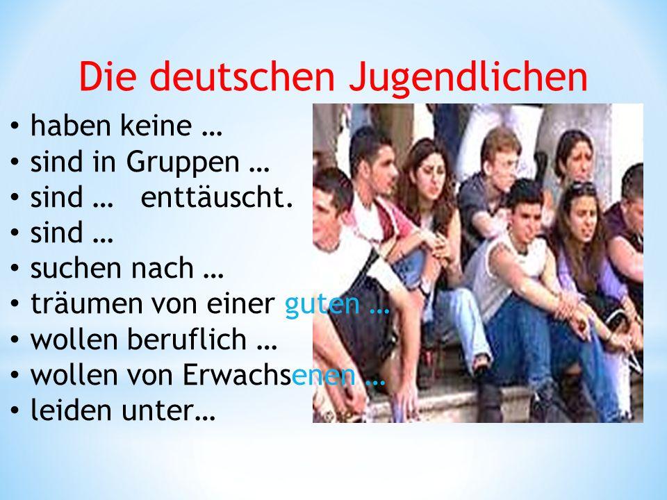 Die deutschen Jugendlichen haben keine … sind in Gruppen … sind … enttäuscht. sind … suchen nach … träumen von einer guten … wollen beruflich … wollen