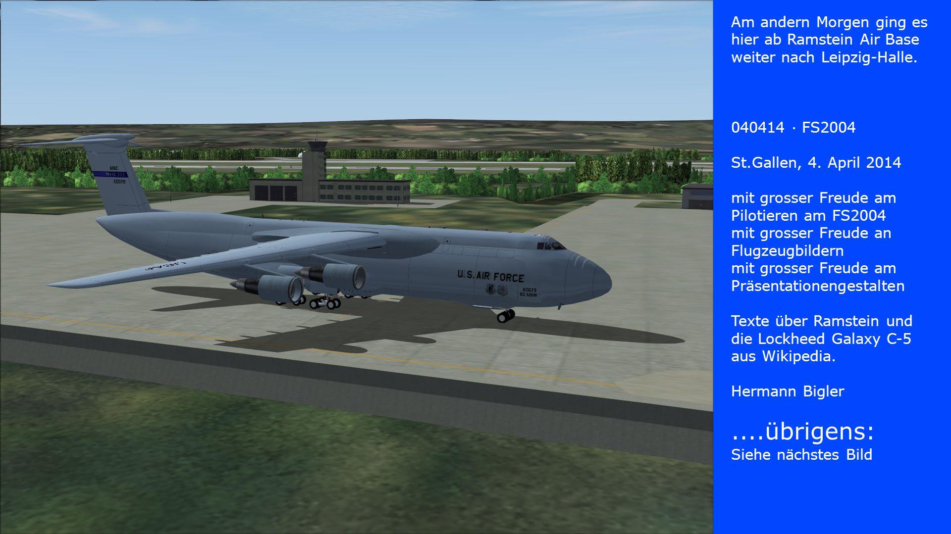 Am andern Morgen ging es hier ab Ramstein Air Base weiter nach Leipzig-Halle. 040414 · FS2004 St.Gallen, 4. April 2014 mit grosser Freude am Pilotiere