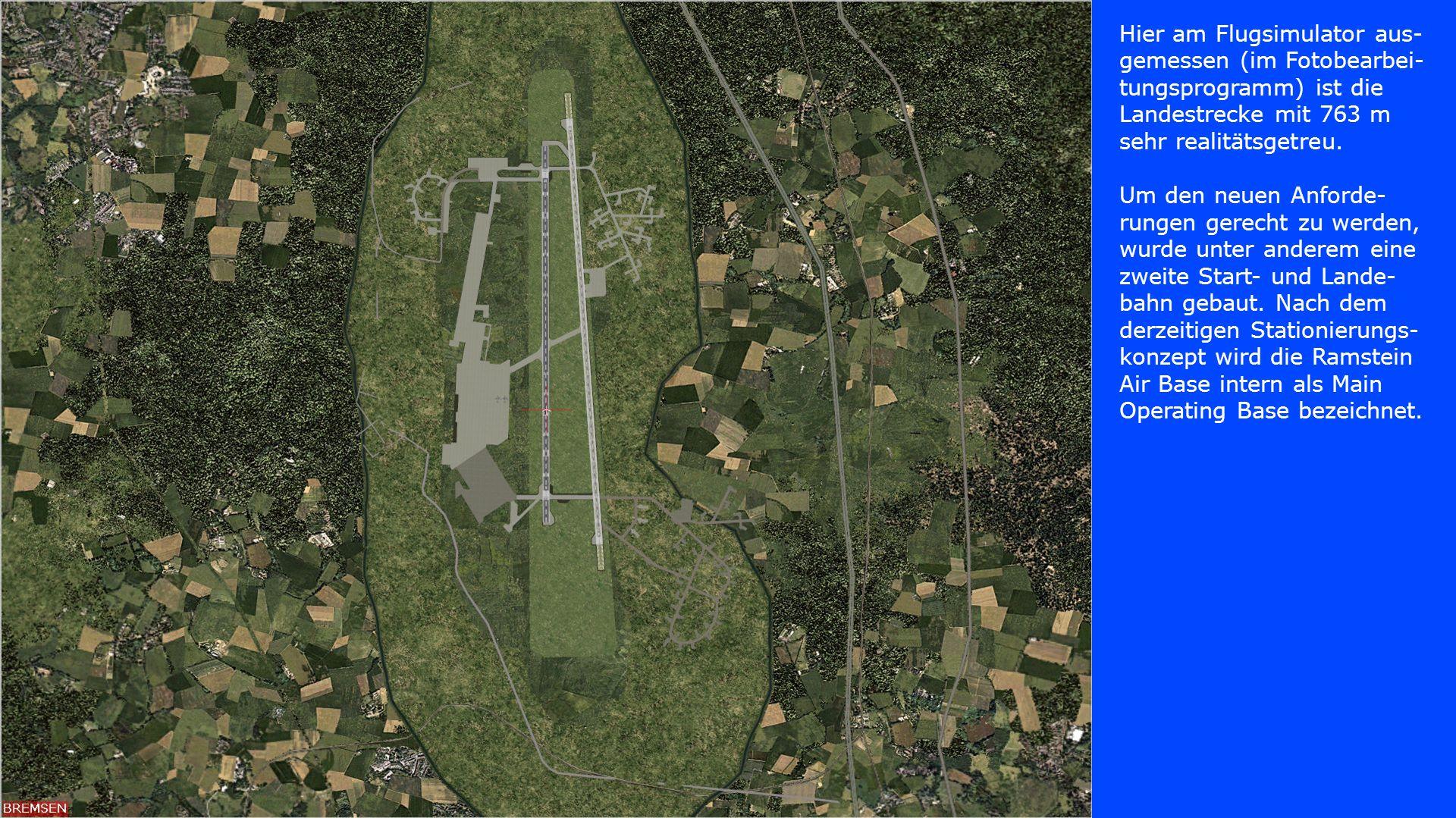 Hier am Flugsimulator aus- gemessen (im Fotobearbei- tungsprogramm) ist die Landestrecke mit 763 m sehr realitätsgetreu. Um den neuen Anforde- rungen