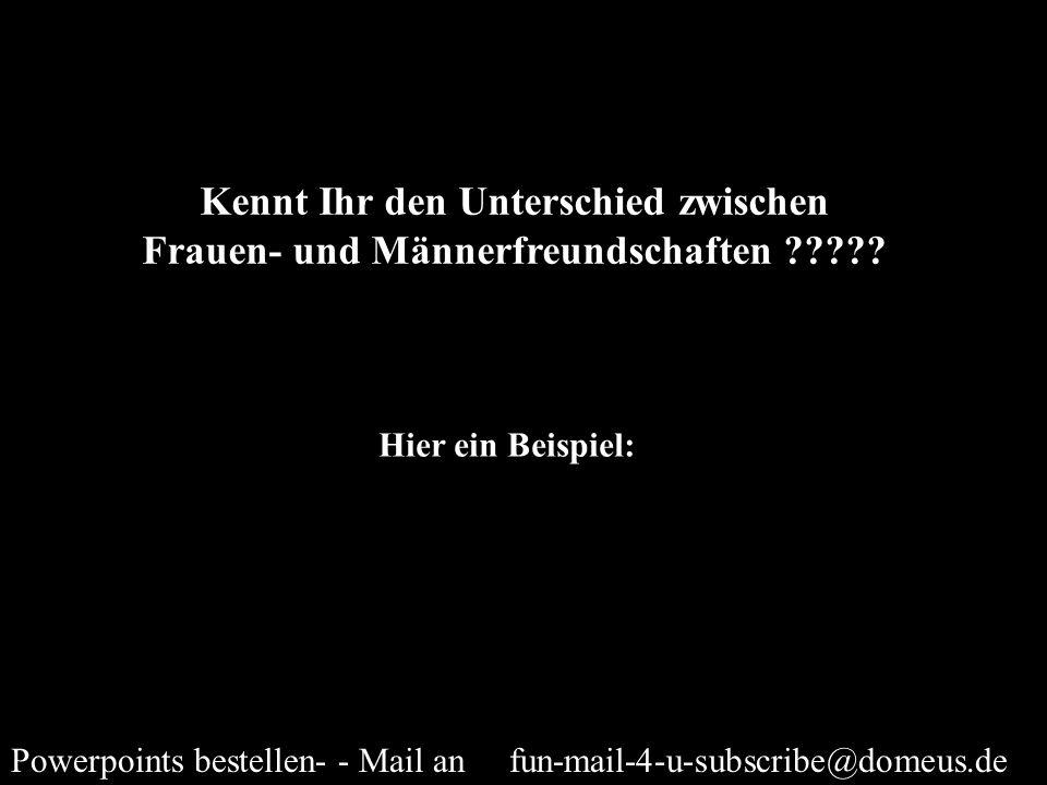 Powerpoints bestellen- - Mail an fun-mail-4-u-subscribe@domeus.de Kennt Ihr den Unterschied zwischen Frauen- und Männerfreundschaften ????? Hier ein B