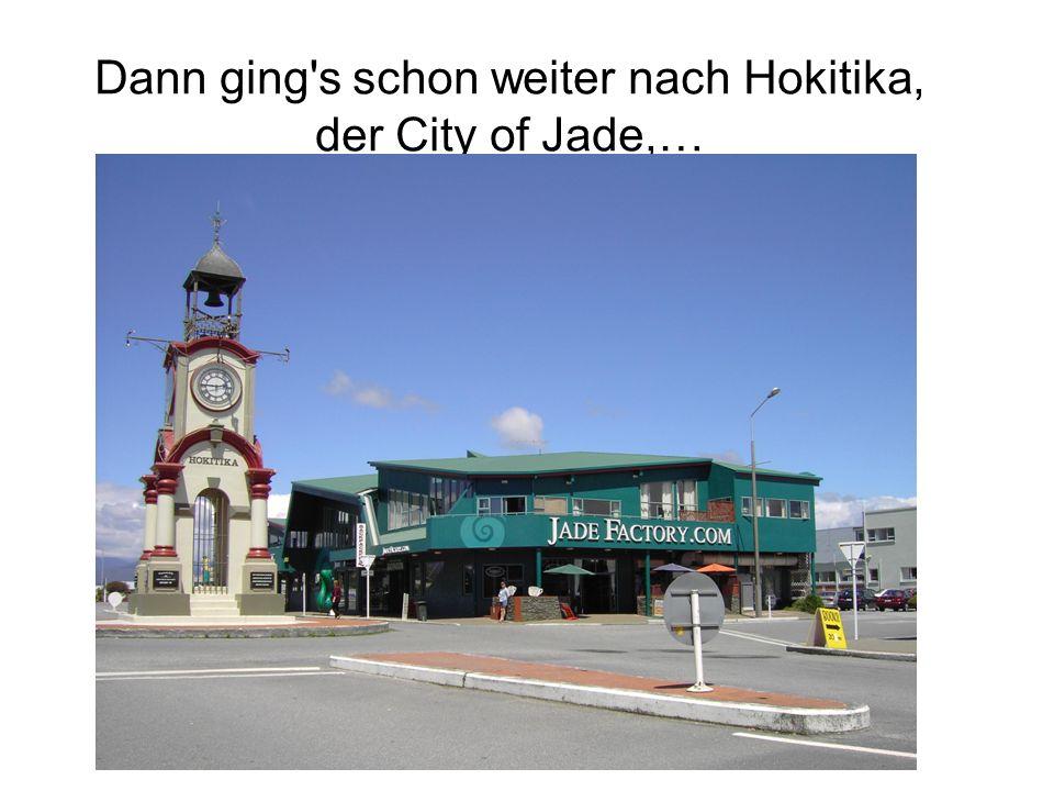 Dann ging s schon weiter nach Hokitika, der City of Jade,…