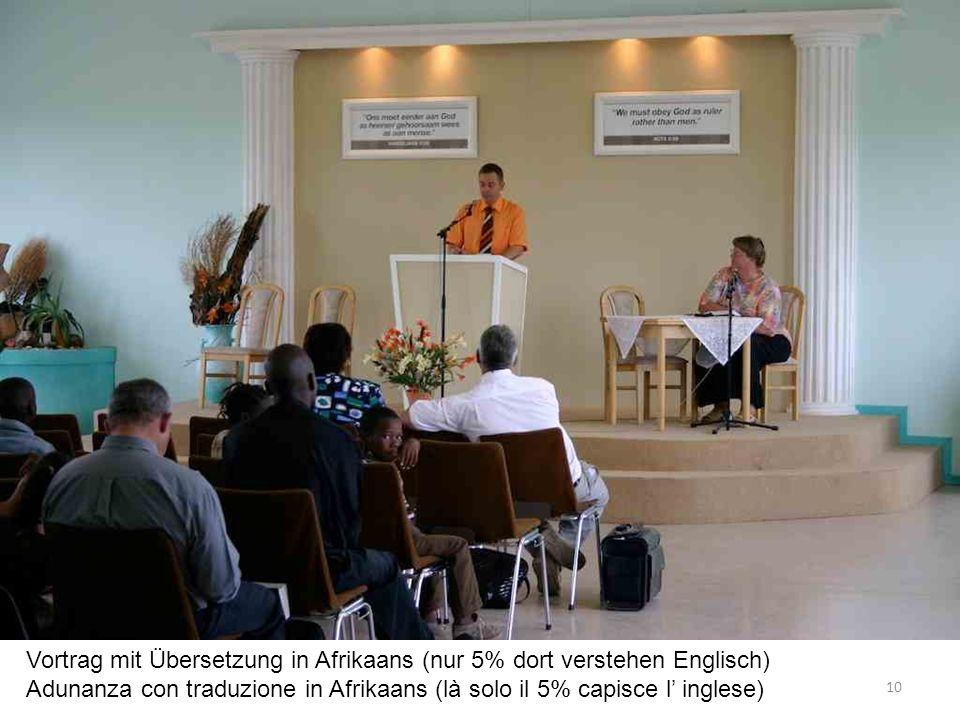 Vortrag mit Übersetzung in Afrikaans (nur 5% dort verstehen Englisch) Adunanza con traduzione in Afrikaans (là solo il 5% capisce l inglese) 10