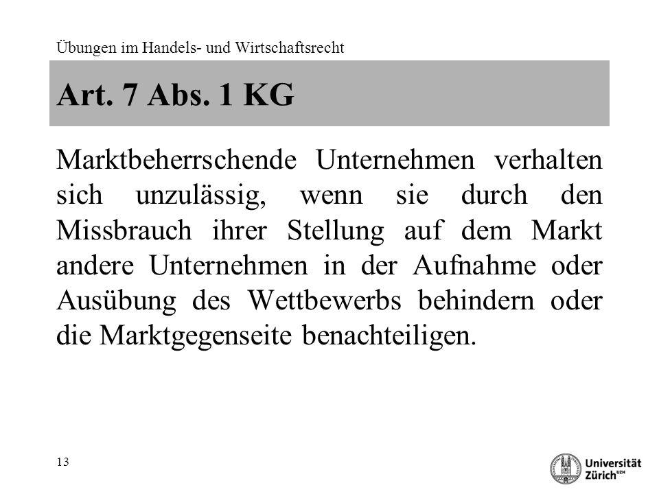 Übungen im Handels- und Wirtschaftsrecht 13 Art. 7 Abs. 1 KG Marktbeherrschende Unternehmen verhalten sich unzulässig, wenn sie durch den Missbrauch i
