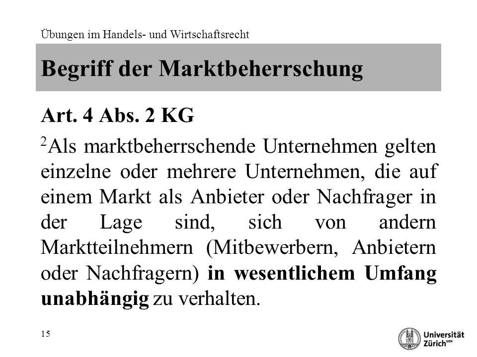 Übungen im Handels- und Wirtschaftsrecht 15 Begriff der Marktbeherrschung Art. 4 Abs. 2 KG 2 Als marktbeherrschende Unternehmen gelten einzelne oder m