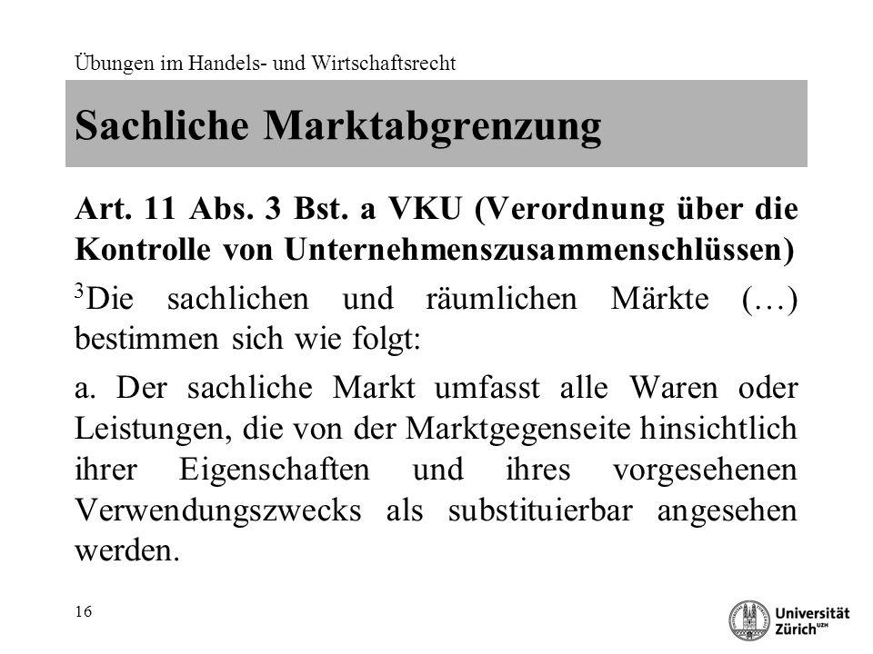 Übungen im Handels- und Wirtschaftsrecht 16 Sachliche Marktabgrenzung Art. 11 Abs. 3 Bst. a VKU (Verordnung über die Kontrolle von Unternehmenszusamme