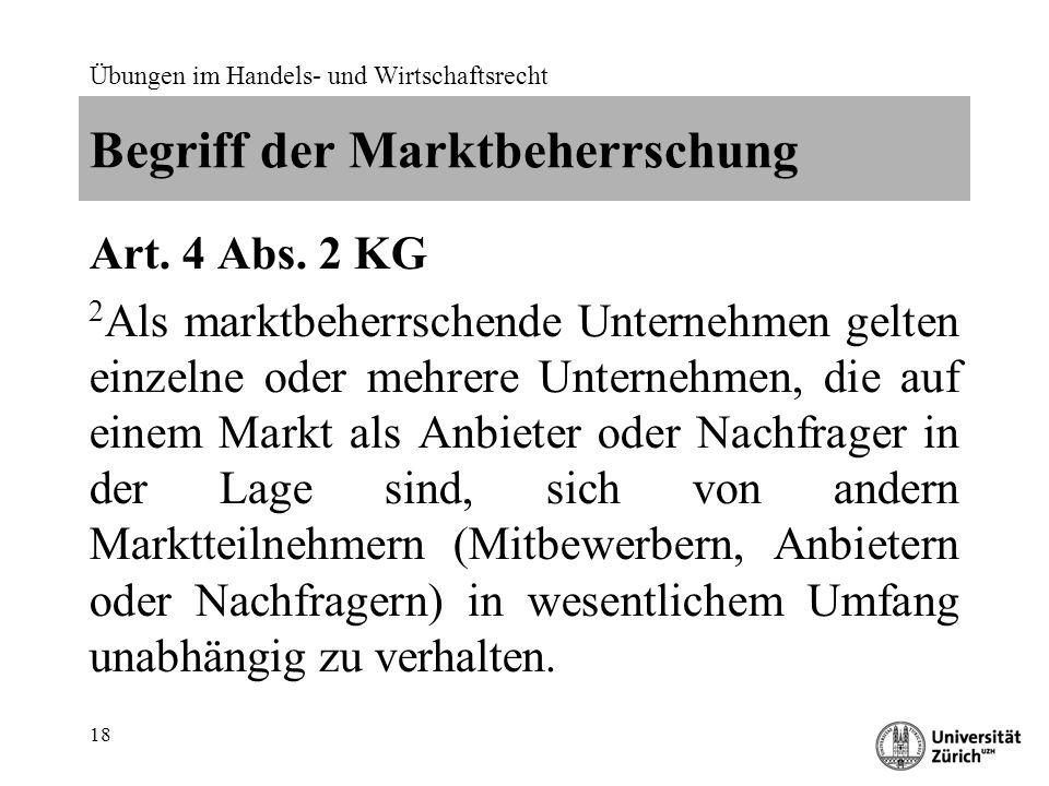 Übungen im Handels- und Wirtschaftsrecht 18 Begriff der Marktbeherrschung Art. 4 Abs. 2 KG 2 Als marktbeherrschende Unternehmen gelten einzelne oder m
