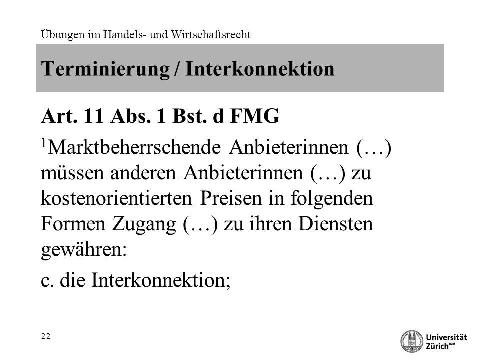 Übungen im Handels- und Wirtschaftsrecht 22 Terminierung / Interkonnektion Art. 11 Abs. 1 Bst. d FMG 1 Marktbeherrschende Anbieterinnen (…) müssen and
