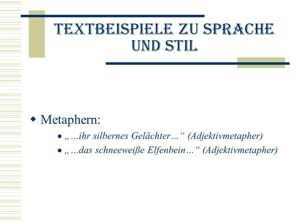 Textbeispiele zu Sprache und Stil Metaphern: …ihr silbernes Gelächter… (Adjektivmetapher) …das schneeweiße Elfenbein… (Adjektivmetapher)
